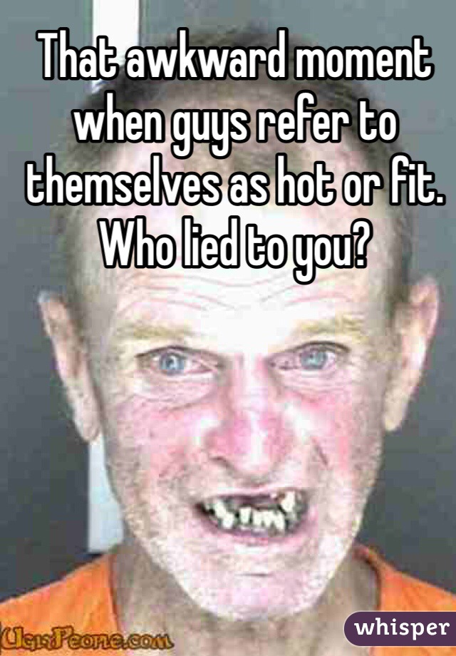 That awkward moment when guys refer to themselves as hot or fit. Who lied to you?