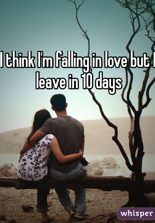 I think I'm falling in love but I leave in 10 days