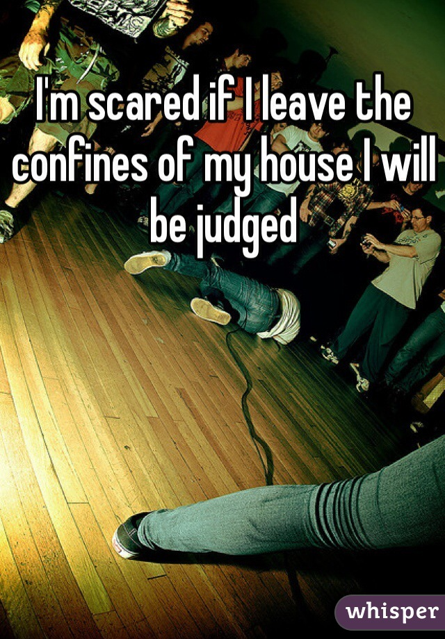 I'm scared if I leave the confines of my house I will be judged