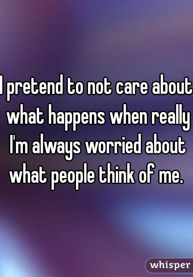 I pretend to not care about what happens when really I'm always worried about what people think of me.