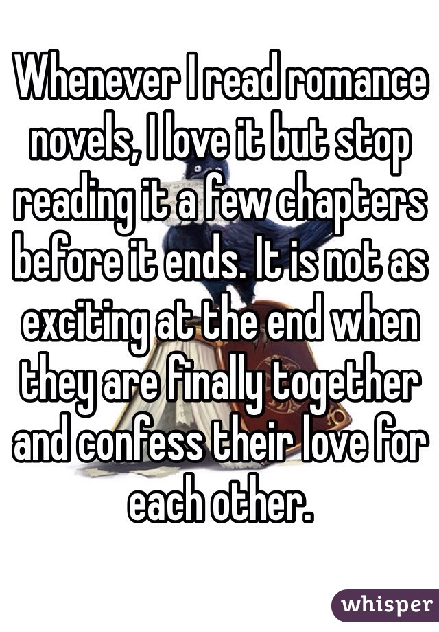 Whenever I read romance novels, I love it but stop reading it a few chapters before it ends. It is not as exciting at the end when they are finally together and confess their love for each other.