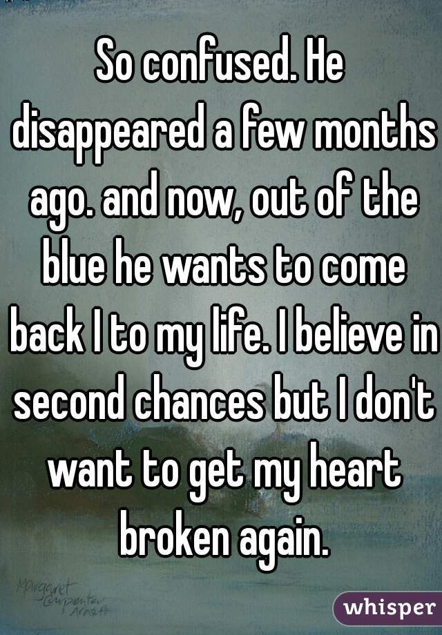 So confused. He disappeared a few months ago. and now, out of the blue he wants to come back I to my life. I believe in second chances but I don't want to get my heart broken again.
