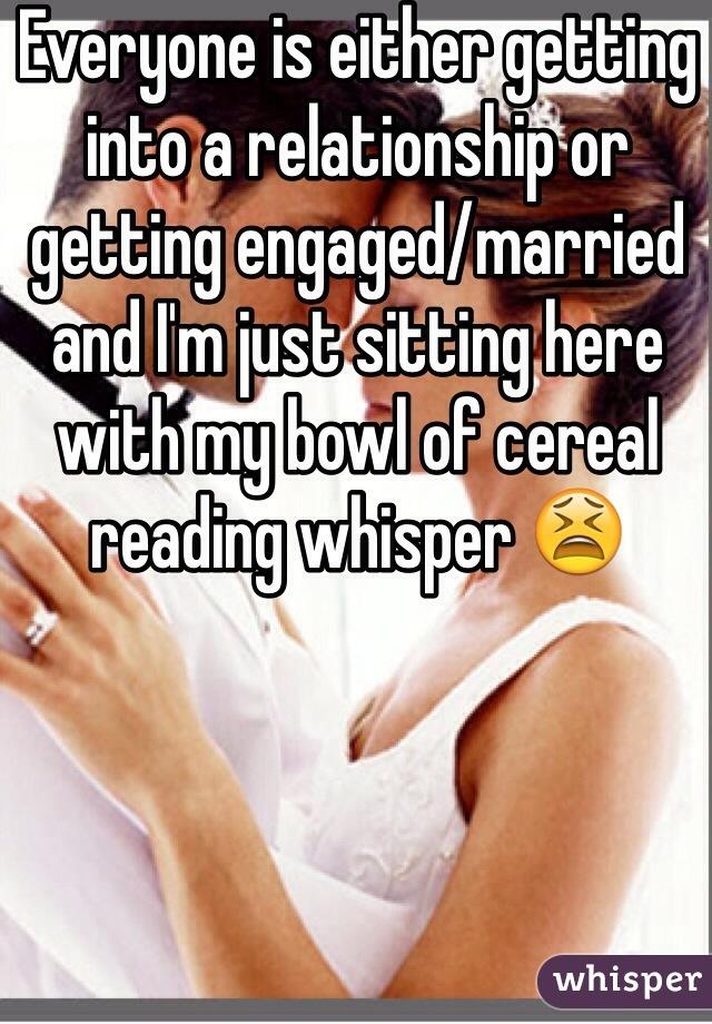 Everyone is either getting into a relationship or getting engaged/married and I'm just sitting here with my bowl of cereal reading whisper 😫