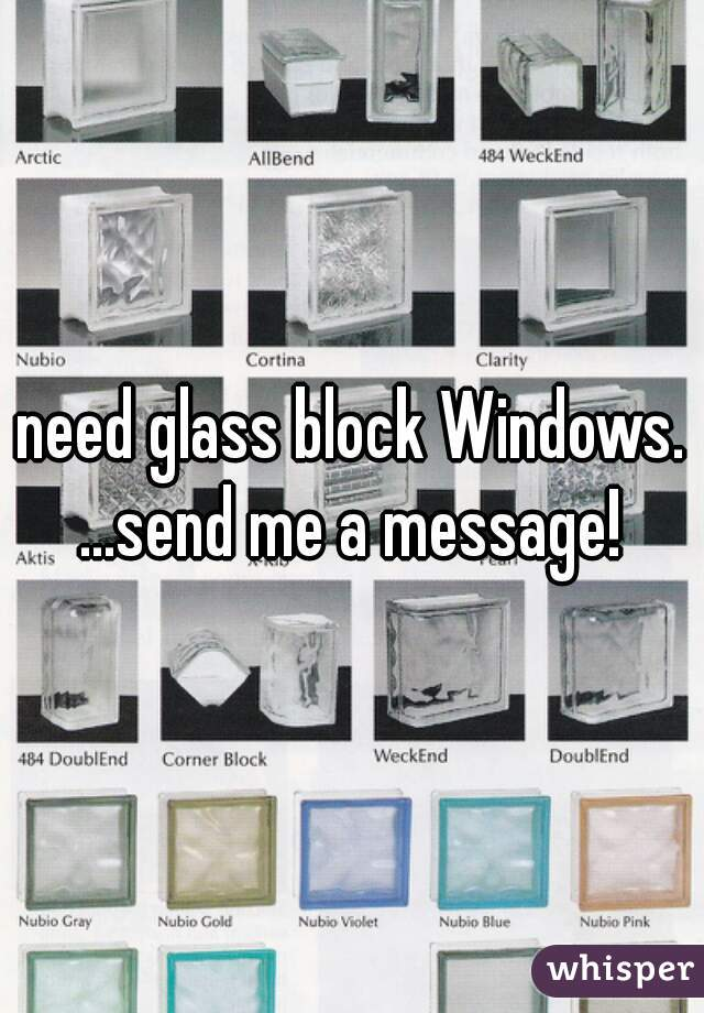 need glass block Windows. ...send me a message!