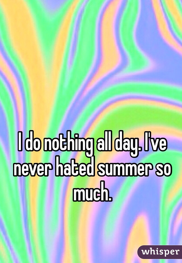 I do nothing all day. I've never hated summer so much.