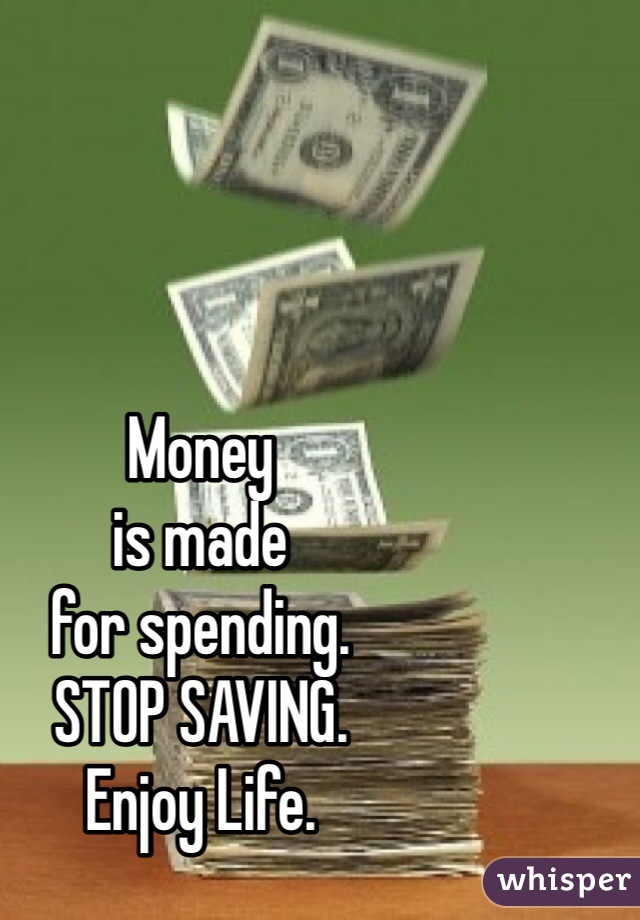 Money is made for spending.  STOP SAVING.  Enjoy Life.