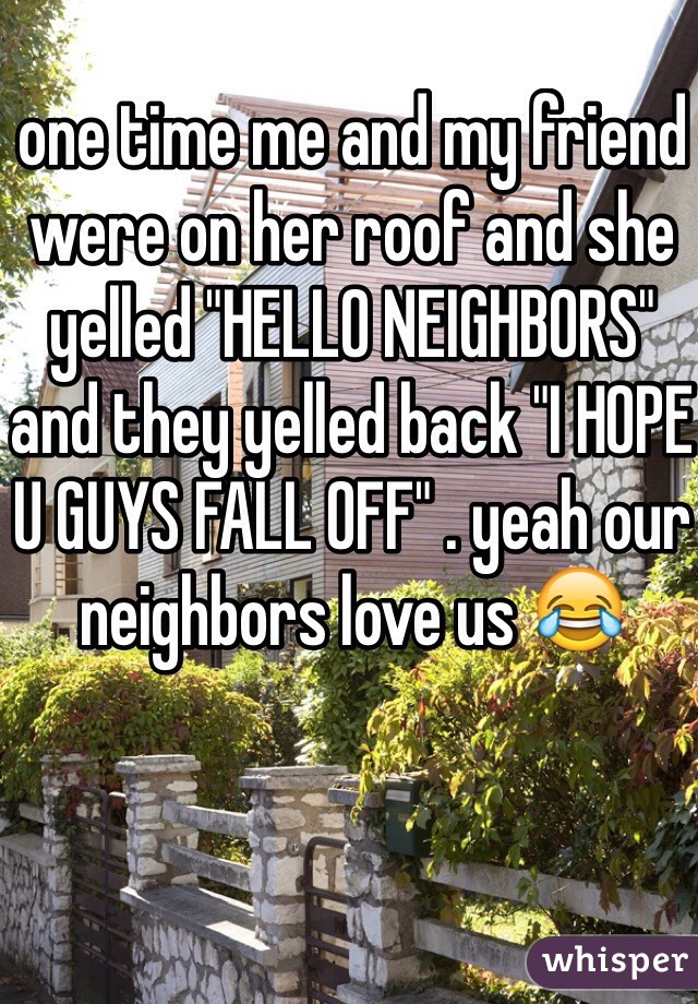 """one time me and my friend were on her roof and she yelled """"HELLO NEIGHBORS"""" and they yelled back """"I HOPE U GUYS FALL OFF"""" . yeah our neighbors love us 😂"""