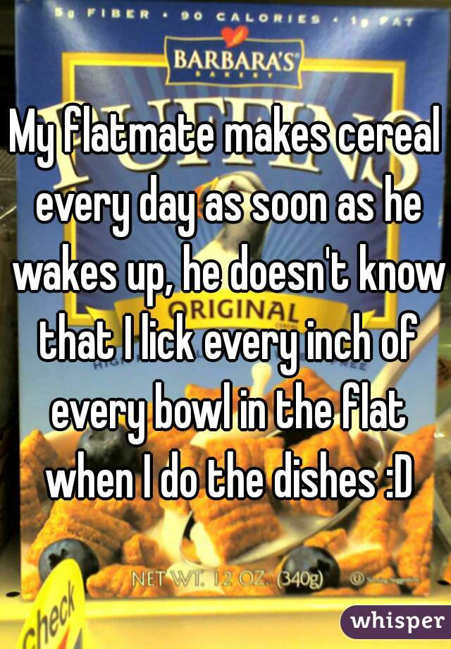 My flatmate makes cereal every day as soon as he wakes up, he doesn't know that I lick every inch of every bowl in the flat when I do the dishes :D