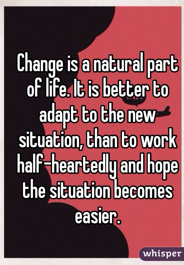 Change is a natural part of life. It is better to adapt to the new situation, than to work half-heartedly and hope the situation becomes easier.