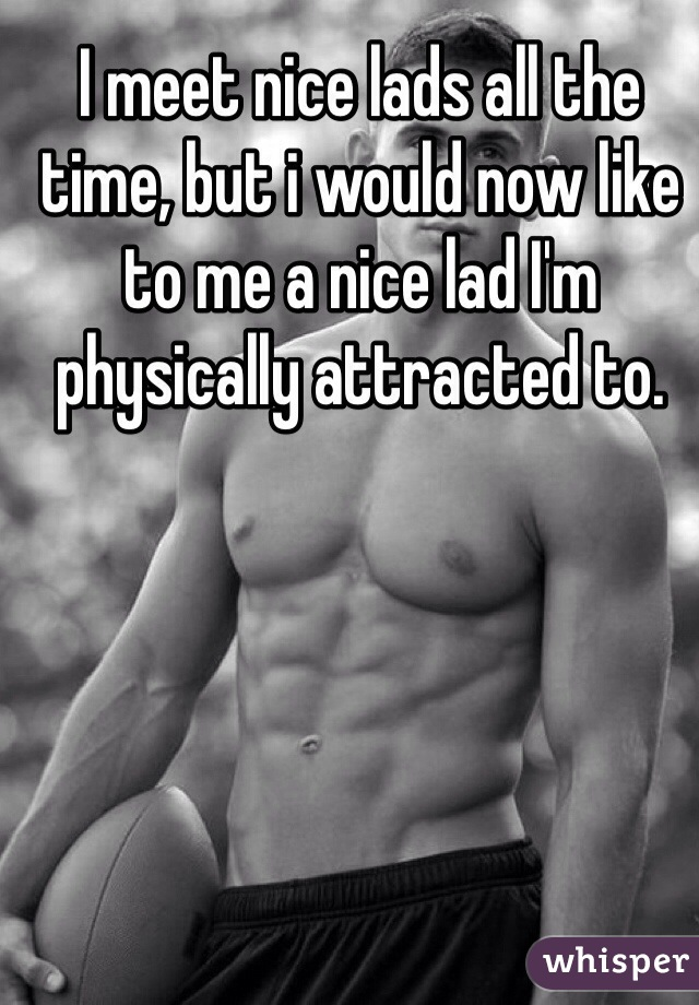 I meet nice lads all the time, but i would now like to me a nice lad I'm physically attracted to.