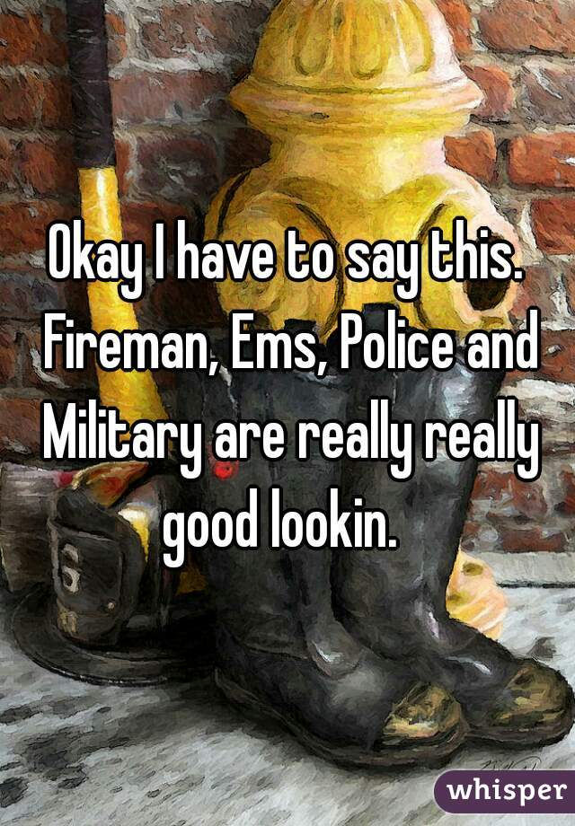 Okay I have to say this. Fireman, Ems, Police and Military are really really good lookin.