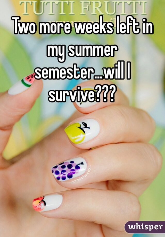 Two more weeks left in my summer semester...will I survive???