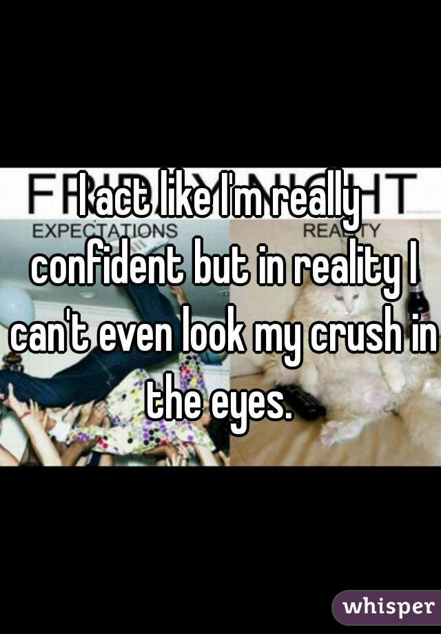 I act like I'm really confident but in reality I can't even look my crush in the eyes.