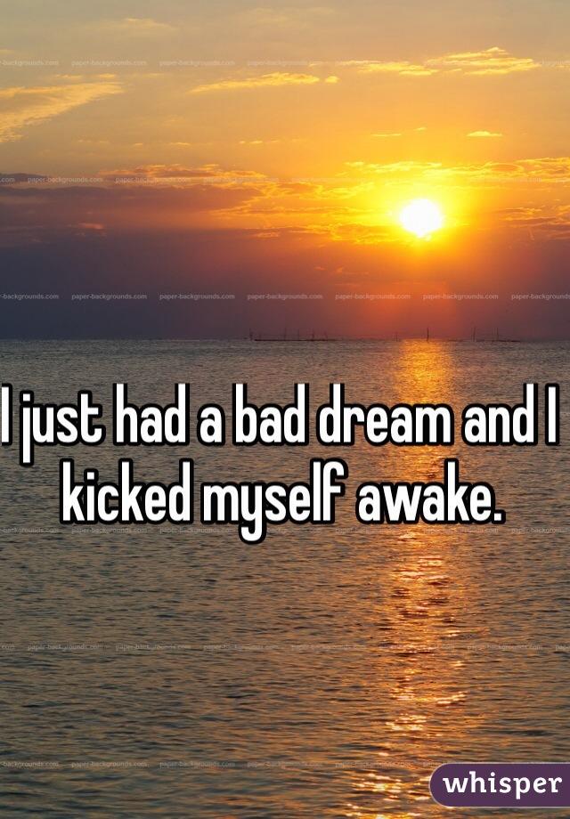 I just had a bad dream and I kicked myself awake.