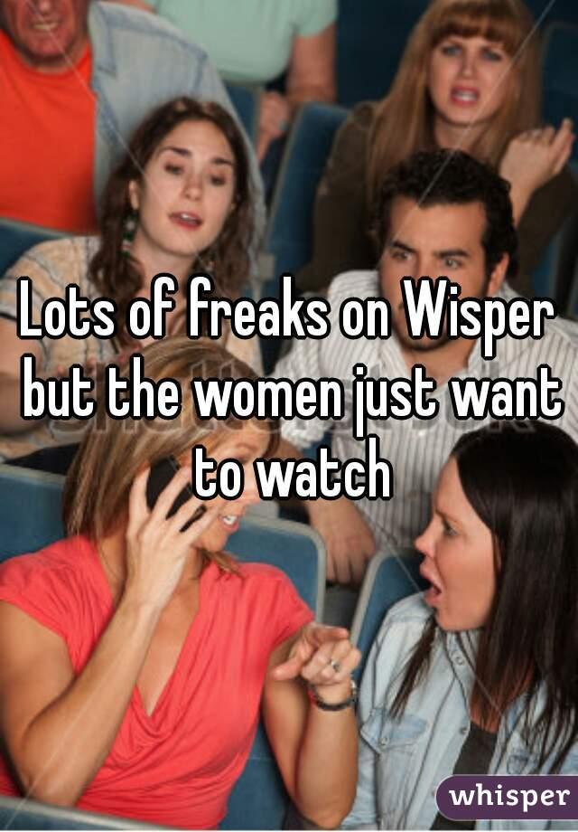 Lots of freaks on Wisper but the women just want to watch