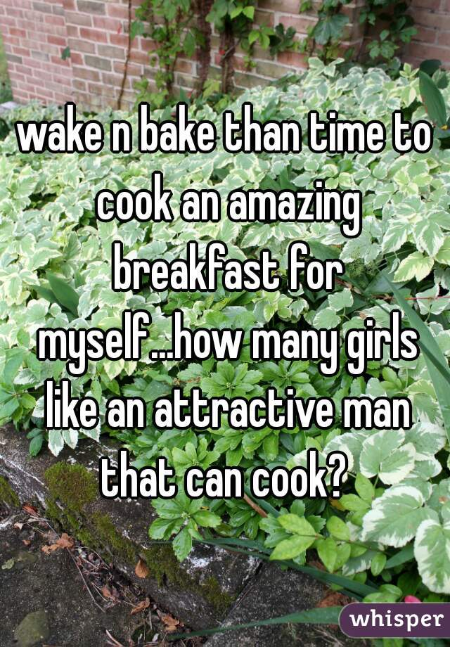 wake n bake than time to cook an amazing breakfast for myself...how many girls like an attractive man that can cook?