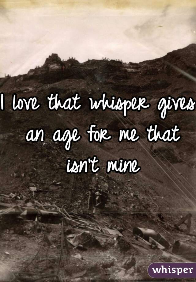 I love that whisper gives an age for me that isn't mine