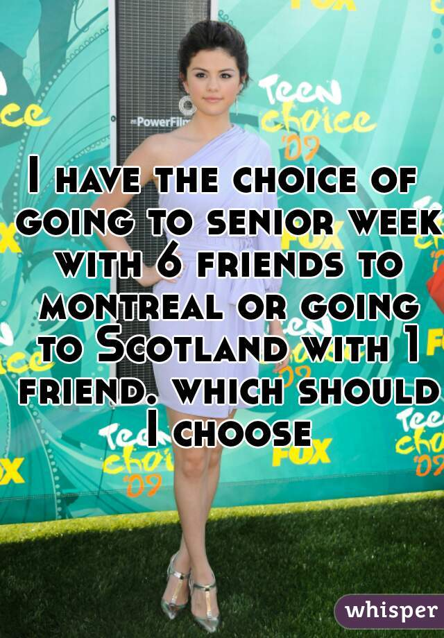 I have the choice of going to senior week with 6 friends to montreal or going to Scotland with 1 friend. which should I choose