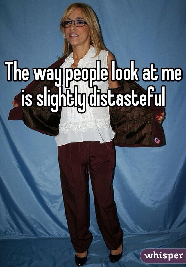 The way people look at me is slightly distasteful