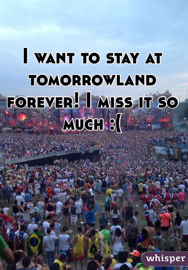 I want to stay at tomorrowland forever! I miss it so much :(