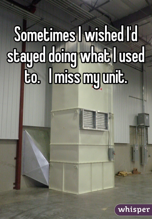 Sometimes I wished I'd stayed doing what I used to.   I miss my unit.