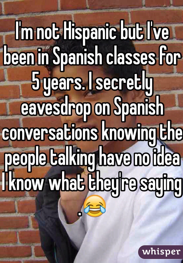 I'm not Hispanic but I've been in Spanish classes for 5 years. I secretly eavesdrop on Spanish conversations knowing the people talking have no idea I know what they're saying .😂