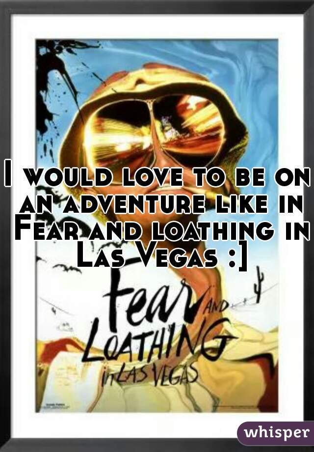 I would love to be on an adventure like in Fear and loathing in Las Vegas :]