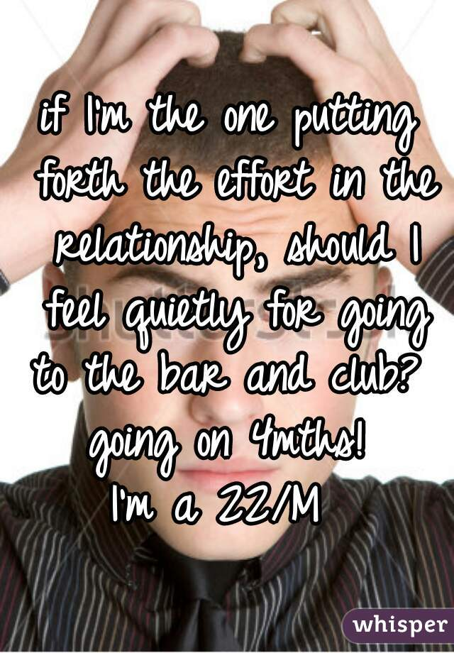 if I'm the one putting forth the effort in the relationship, should I feel quietly for going to the bar and club?  going on 4mths! I'm a 22/M