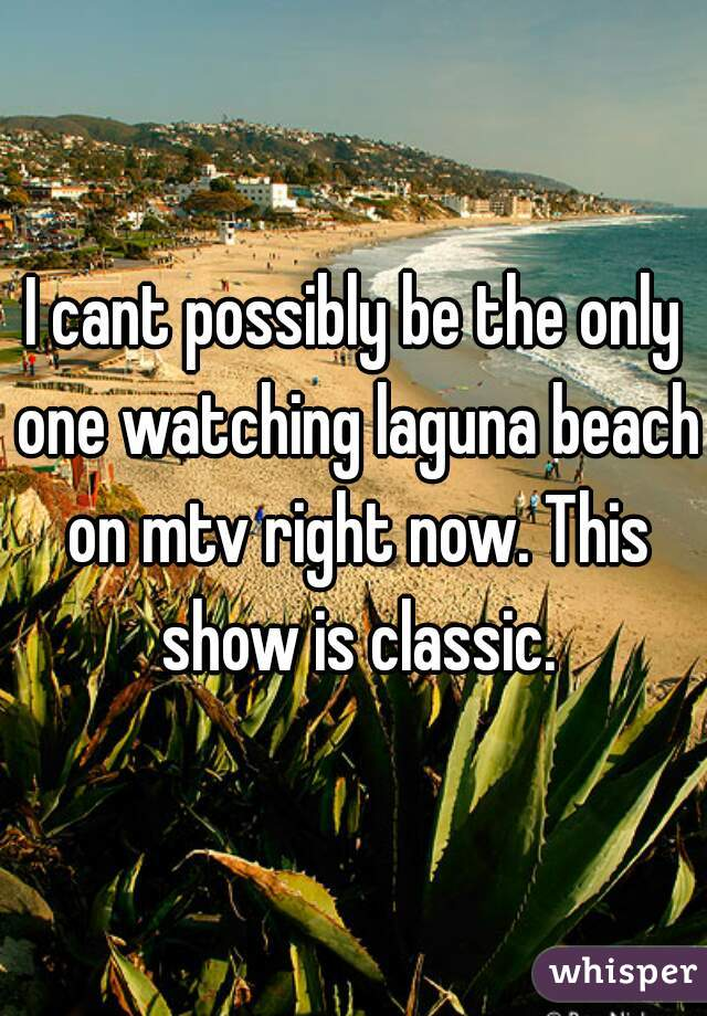 I cant possibly be the only one watching laguna beach on mtv right now. This show is classic.