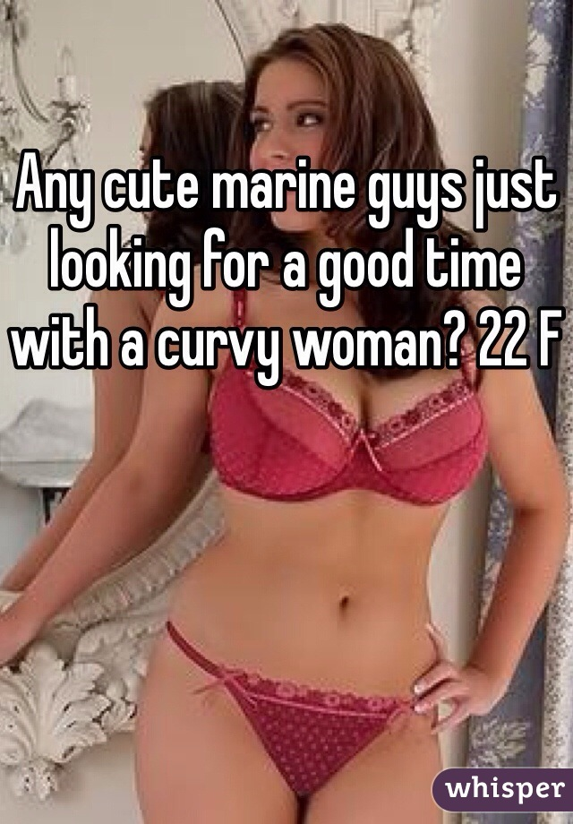 Any cute marine guys just looking for a good time with a curvy woman? 22 F