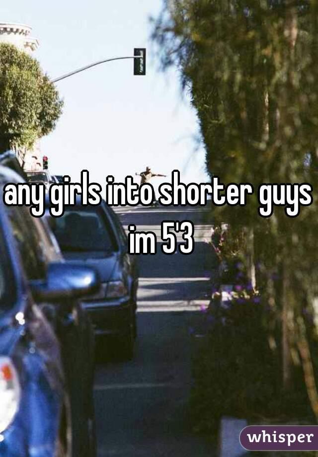 any girls into shorter guys im 5'3