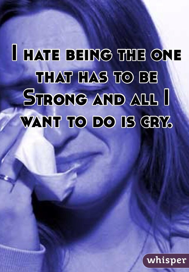 I hate being the one that has to be Strong and all I want to do is cry.