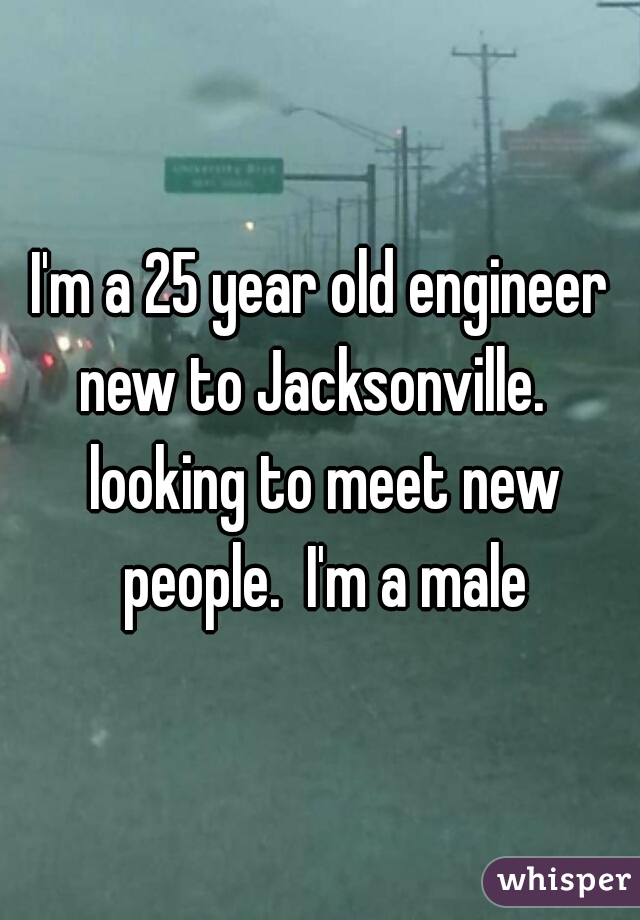 I'm a 25 year old engineer new to Jacksonville.   looking to meet new people.  I'm a male