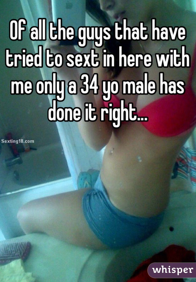 Of all the guys that have tried to sext in here with me only a 34 yo male has done it right...