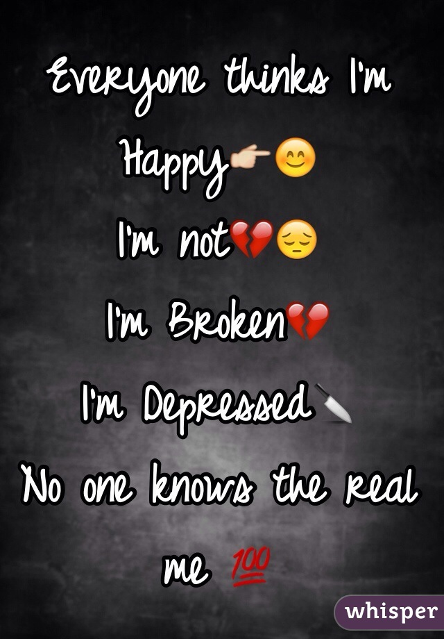 Everyone thinks I'm Happy👉😊 I'm not💔😔 I'm Broken💔 I'm Depressed🔪 No one knows the real me 💯 Because No One Cares👌