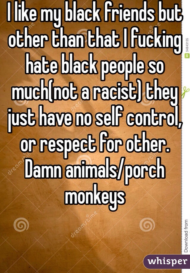 I like my black friends but other than that I fucking hate black people so much(not a racist) they just have no self control, or respect for other. Damn animals/porch monkeys