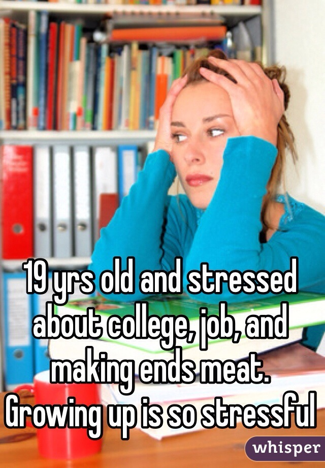 19 yrs old and stressed about college, job, and making ends meat. Growing up is so stressful