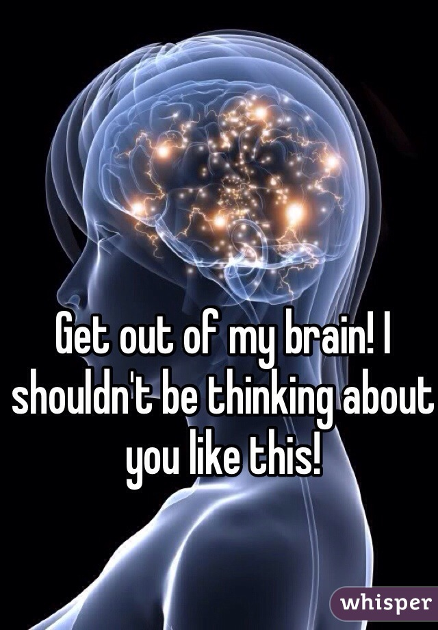 Get out of my brain! I shouldn't be thinking about you like this!