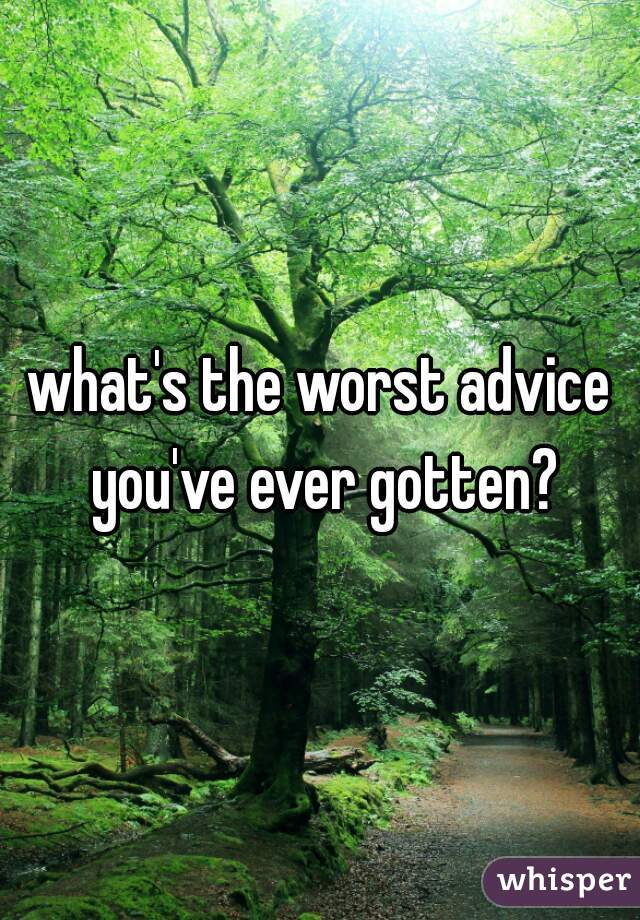 what's the worst advice you've ever gotten?