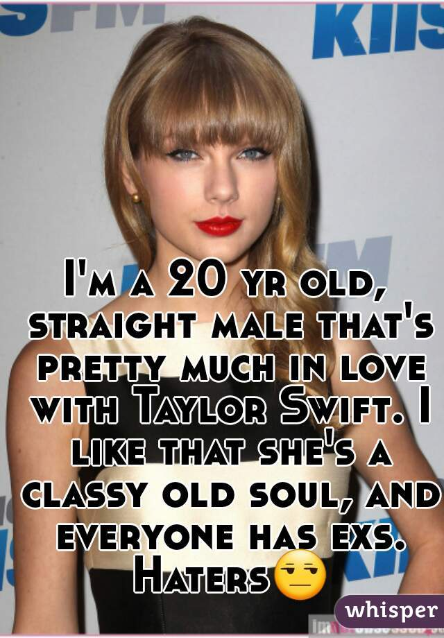 I'm a 20 yr old, straight male that's pretty much in love with Taylor Swift. I like that she's a classy old soul, and everyone has exs. Haters😒
