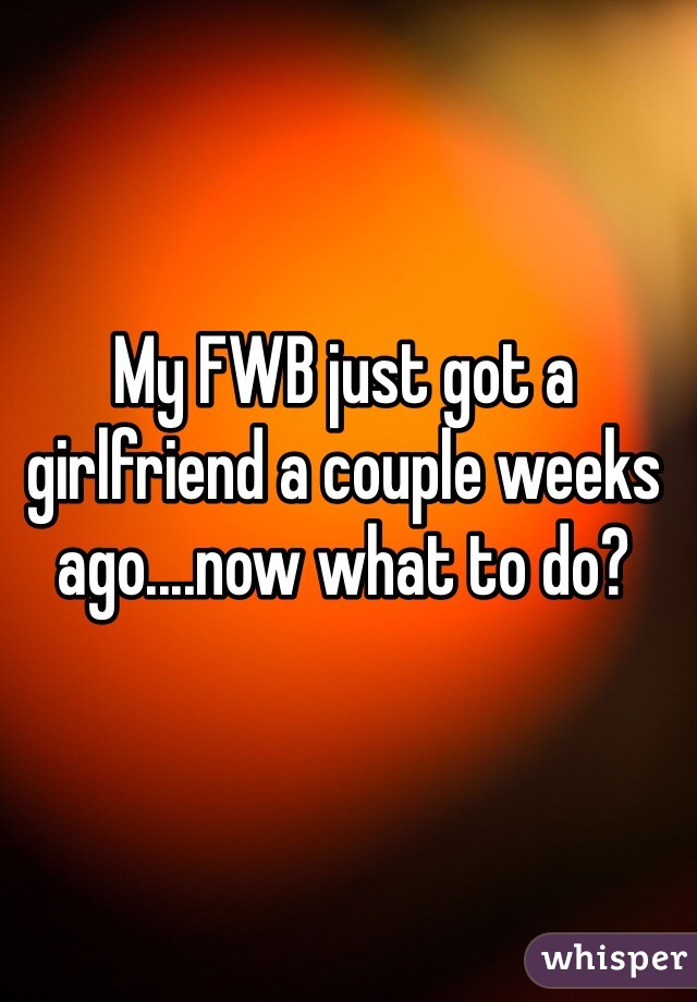 My FWB just got a girlfriend a couple weeks ago....now what to do?