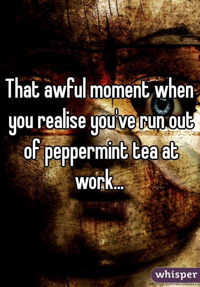 That awful moment when you realise you've run out of peppermint tea at work...