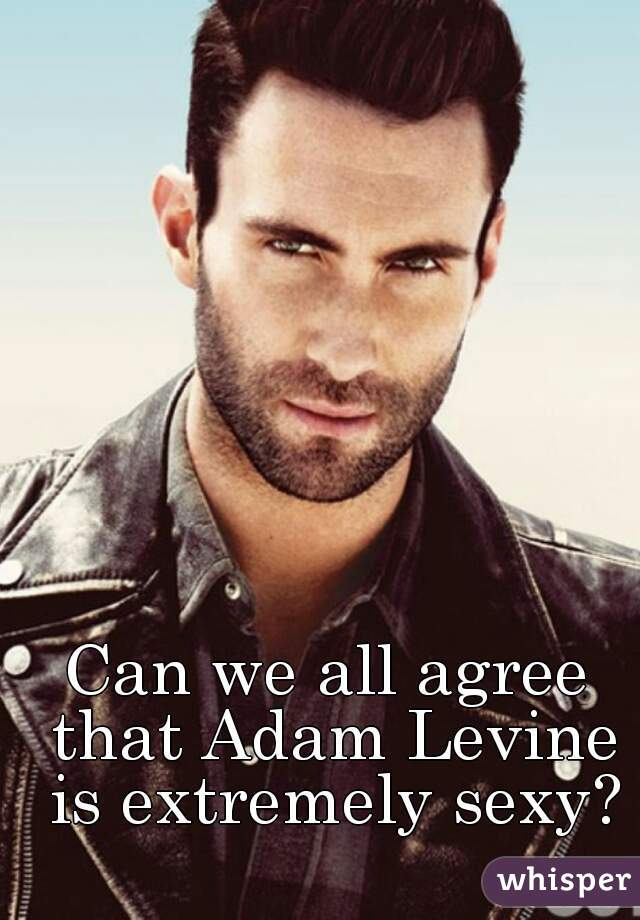 Can we all agree that Adam Levine is extremely sexy?