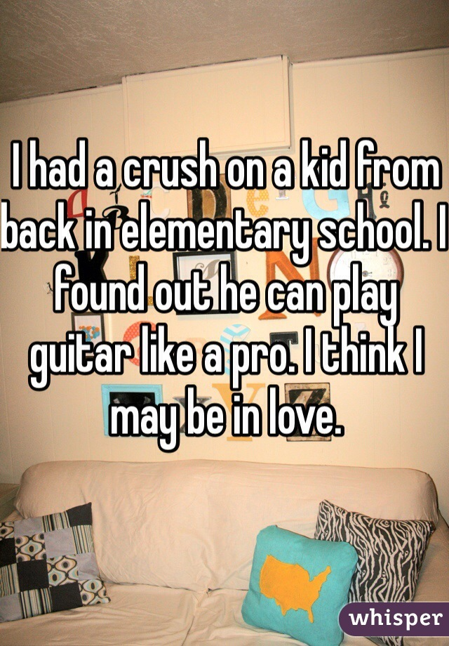 I had a crush on a kid from back in elementary school. I found out he can play guitar like a pro. I think I may be in love.