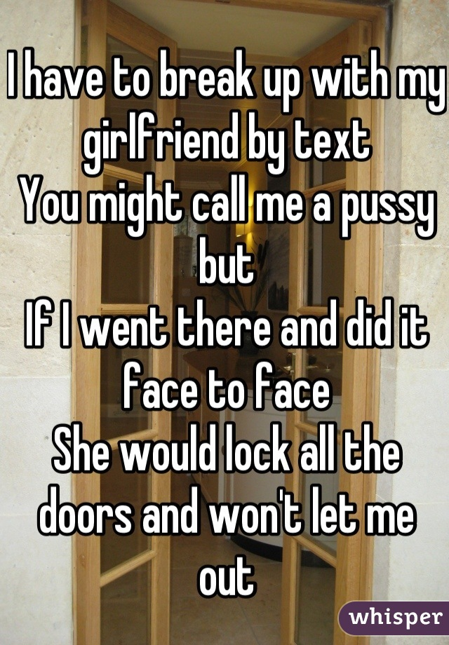 I have to break up with my girlfriend by text You might call me a pussy but If I went there and did it face to face She would lock all the doors and won't let me out