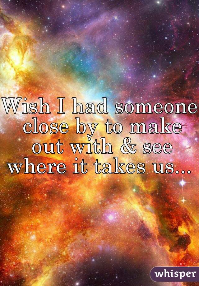 Wish I had someone close by to make out with & see where it takes us...