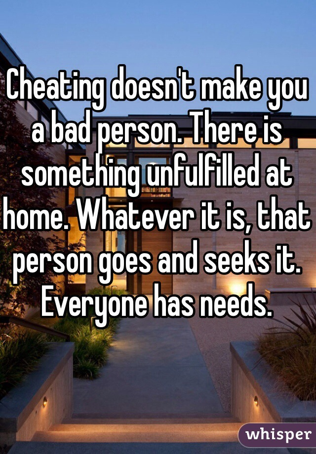 Cheating doesn't make you a bad person. There is something unfulfilled at home. Whatever it is, that person goes and seeks it. Everyone has needs.