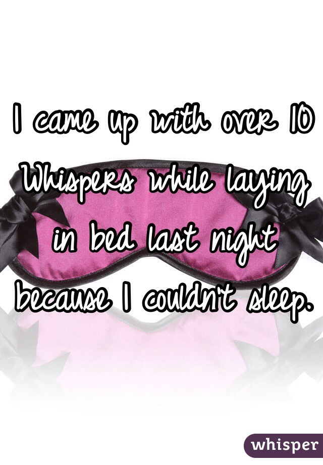 I came up with over 10 Whispers while laying  in bed last night because I couldn't sleep.