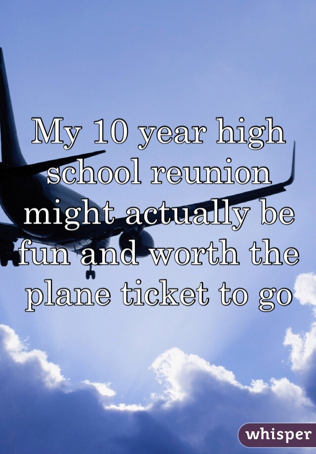 My 10 year high school reunion might actually be fun and worth the plane ticket to go