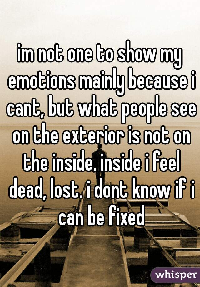 im not one to show my emotions mainly because i cant, but what people see on the exterior is not on the inside. inside i feel dead, lost. i dont know if i can be fixed